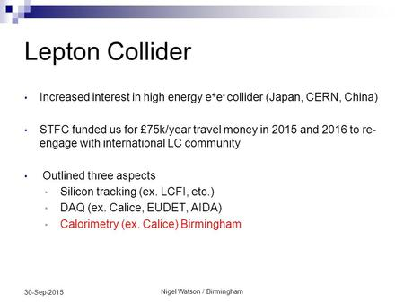 Lepton Collider Increased interest in high energy e + e - collider (Japan, CERN, China) STFC funded us for £75k/year travel money in 2015 and 2016 to re-