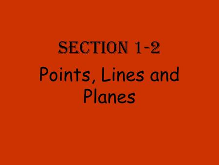 Section 1-2 Points, Lines and Planes. A Point A point has no length, no width and no thickness. It is named using capital printed letters. A.