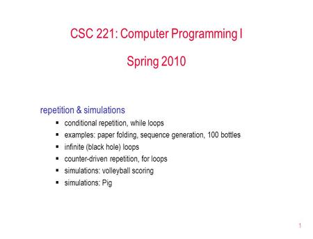 1 CSC 221: Computer Programming I Spring 2010 repetition & simulations  conditional repetition, while loops  examples: paper folding, sequence generation,