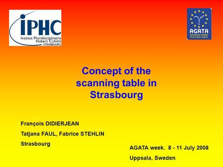 Concept of the scanning table in Strasbourg François DIDIERJEAN Tatjana FAUL, Fabrice STEHLIN Strasbourg AGATA week. 8 - 11 July 2008 Uppsala, Sweden.