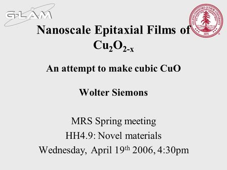 Nanoscale Epitaxial Films of Cu 2 O 2-x An attempt to make cubic CuO Wolter Siemons MRS Spring meeting HH4.9: Novel materials Wednesday, April 19 th 2006,