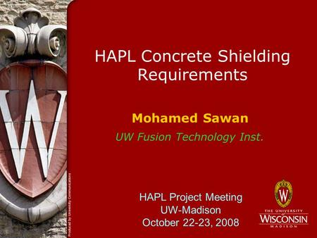 HAPL Concrete Shielding Requirements Mohamed Sawan UW Fusion Technology Inst. HAPL Project Meeting UW-Madison October 22-23, 2008.