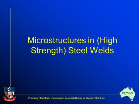 University of Adelaide -Cooperative Research Centre for Welded Structures CRC-WS Microstructures in (High Strength) Steel Welds.