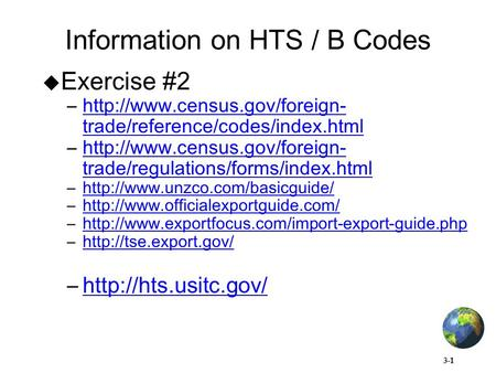 3-1 Information on HTS / B Codes  Exercise #2 –http://www.census.gov/foreign- trade/reference/codes/index.htmlhttp://www.census.gov/foreign- trade/reference/codes/index.html.