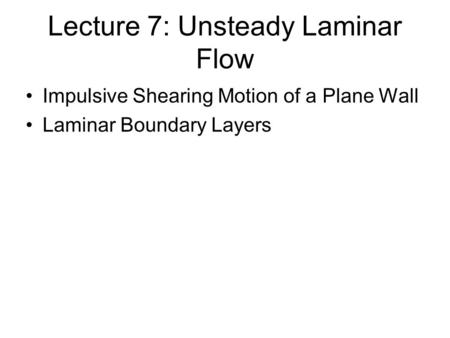 Lecture 7: Unsteady Laminar Flow Impulsive Shearing Motion of a Plane Wall Laminar Boundary Layers.