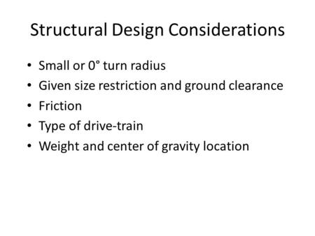 Structural Design Considerations Small or 0° turn radius Given size restriction and ground clearance Friction Type of drive-train Weight and center of.