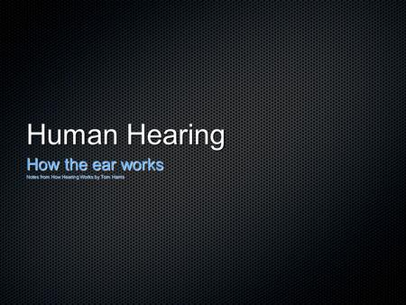 Human Hearing How the ear works Notes from How Hearing Works by Tom Harris.