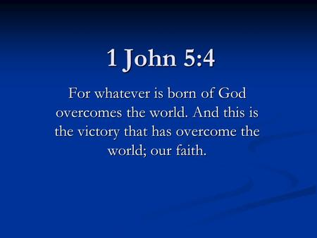 1 John 5:4 For whatever is born of God overcomes the world. And this is the victory that has overcome the world; our faith.