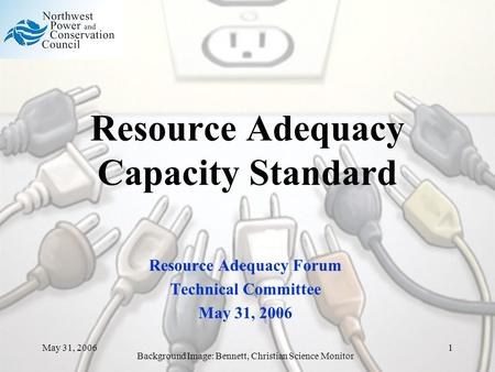 May 31, 20061 Resource Adequacy Capacity Standard Resource Adequacy Forum Technical Committee May 31, 2006 Background Image: Bennett, Christian Science.