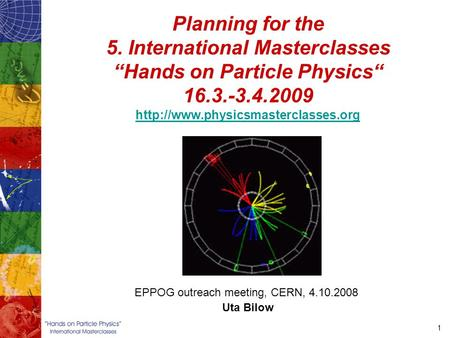 "1 Planning for the 5. International Masterclasses ""Hands on Particle Physics"" 16.3.-3.4.2009"