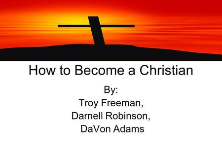 How to Become a Christian By: Troy Freeman, Darnell Robinson, DaVon Adams.