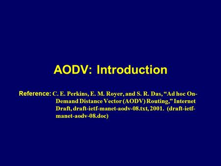 "AODV: Introduction Reference: C. E. Perkins, E. M. Royer, and S. R. Das, ""Ad hoc On-Demand Distance Vector (AODV) Routing,"" Internet Draft, draft-ietf-manet-aodv-08.txt,"