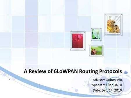 A Review of 6LoWPAN Routing Protocols Advisor: Quincy Wu Speaker: Kuan-Ta Lu Date: Dec. 14, 2010.