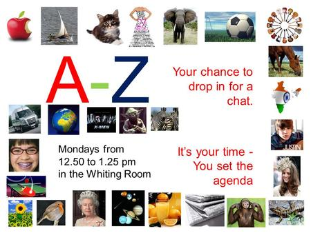 A-ZA-Z Your chance to drop in for a chat. It's your time - You set the agenda Mondays from 12.50 to 1.25 pm in the Whiting Room.