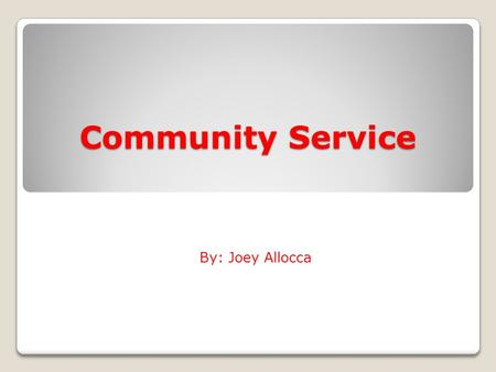 Community Service By: Joey Allocca. What is Community Service? Community service is an act by a person that benefits the local community. People become.