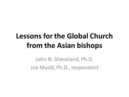 Lessons for the Global Church from the Asian bishops John N. Sheveland, Ph.D. Joe Mudd, Ph.D., respondent.