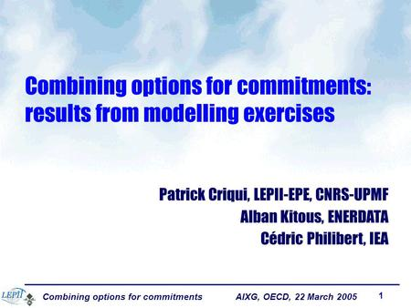 Combining options for commitments AIXG, OECD, 22 March 2005 1 Combining options for commitments: results from modelling exercises Patrick Criqui, LEPII-EPE,