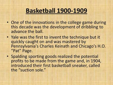 Basketball 1900-1909 One of the innovations in the college game during this decade was the development of dribbling to advance the ball. Yale was the first.