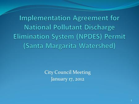 City Council Meeting January 17, 2012 1. NPDES Permit Background 11/10/2010 – New Permit Adopted by RWQCB 12/10/2010 – Appeal to State Board (in Abeyance)