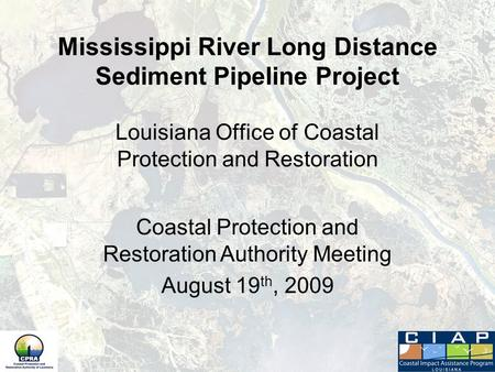 Mississippi River Long Distance Sediment Pipeline Project Louisiana Office of Coastal Protection and Restoration Coastal Protection and Restoration Authority.