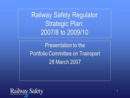 1 Railway Safety Regulator Strategic Plan: 2007/8 to 2009/10 Presentation to the Portfolio Committee on Transport 28 March 2007.
