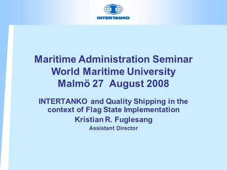 Maritime Administration Seminar World Maritime University Malmö 27 August 2008 INTERTANKO and Quality Shipping in the context of Flag State Implementation.
