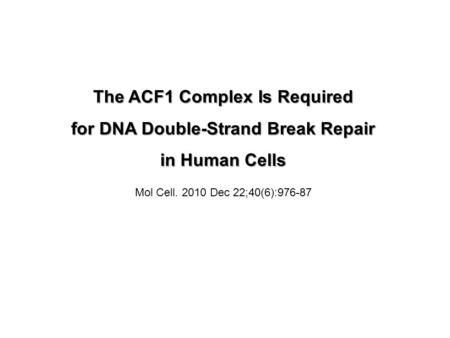 The ACF1 Complex Is Required for DNA Double-Strand Break Repair in Human Cells Mol Cell. 2010 Dec 22;40(6):976-87.