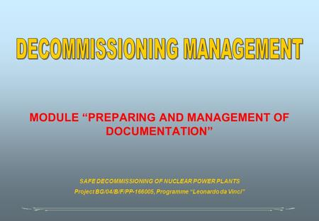 "MODULE ""PREPARING AND MANAGEMENT OF DOCUMENTATION"" SAFE DECOMMISSIONING OF NUCLEAR POWER PLANTS Project BG/04/B/F/PP-166005, Programme ""Leonardo da Vinci"""