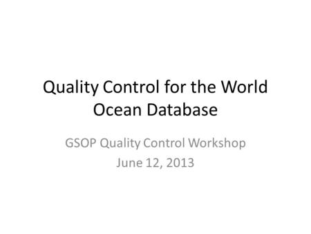 Quality Control for the World Ocean Database GSOP Quality Control Workshop June 12, 2013.