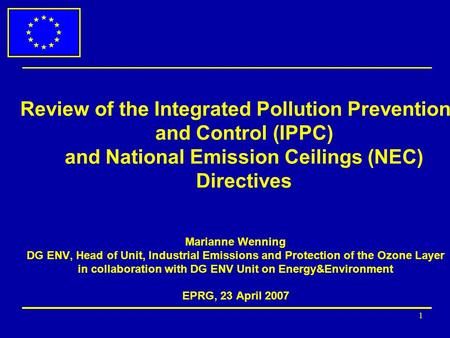 1 Review of the Integrated Pollution Prevention and Control (IPPC) and National Emission Ceilings (NEC) Directives Marianne Wenning DG ENV, Head of Unit,