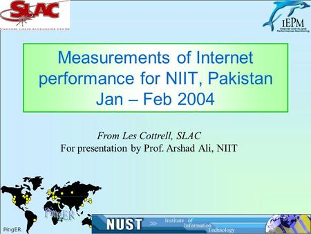1 Measurements of Internet performance for NIIT, Pakistan Jan – Feb 2004 PingER From Les Cottrell, SLAC For presentation by Prof. Arshad Ali, NIIT.
