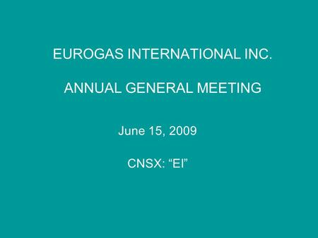 "EUROGAS INTERNATIONAL INC. ANNUAL GENERAL MEETING June 15, 2009 CNSX: ""EI"""