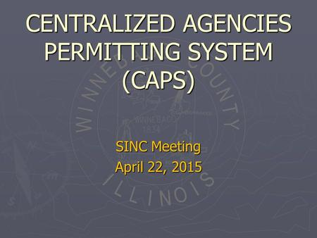 CENTRALIZED AGENCIES PERMITTING SYSTEM (CAPS) SINC Meeting April 22, 2015.
