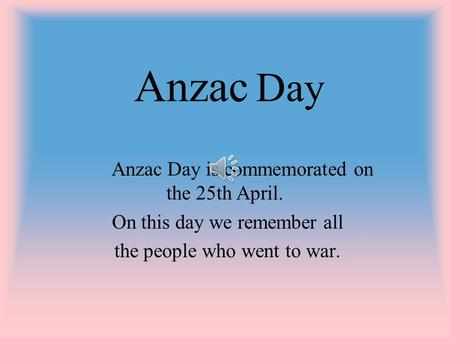 Anzac Day Anzac Day is commemorated on the 25th April. On this day we remember all the people who went to war.