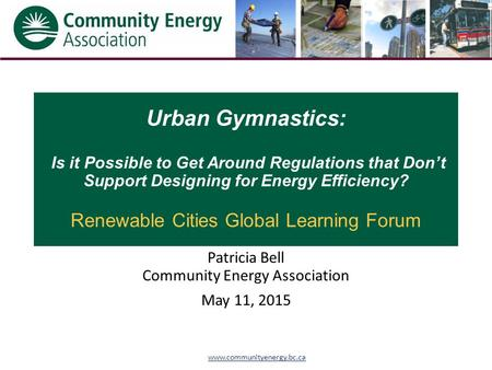 Www.communityenergy.bc.ca Urban Gymnastics: Is it Possible to Get Around Regulations that Don't Support Designing for Energy Efficiency? Renewable Cities.