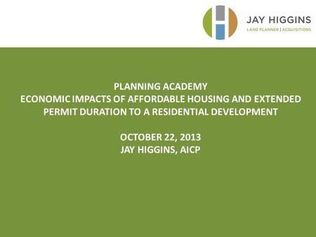PLANNING ACADEMY ECONOMIC IMPACTS OF AFFORDABLE HOUSING AND EXTENDED PERMIT DURATION TO A RESIDENTIAL DEVELOPMENT OCTOBER 22, 2013 JAY HIGGINS, AICP.