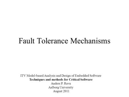 Fault Tolerance Mechanisms ITV Model-based Analysis and Design of Embedded Software Techniques and methods for Critical Software Anders P. Ravn Aalborg.