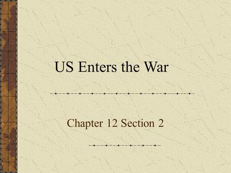 Chapter 12 Section 2 US Enters the War. Neutrality WordExplainExampleReview Neutrality (n) Neutral (n) Yes-No-Why The act of remaining uninvolved. I decided.