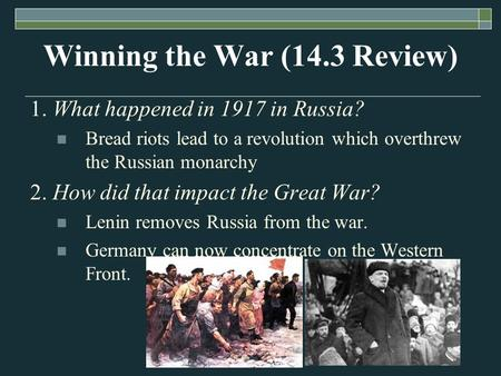 Winning the War (14.3 Review) 1. What happened in 1917 in Russia? Bread riots lead to a revolution which overthrew the Russian monarchy 2. How did that.