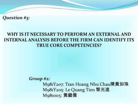 Question #3: WHY IS IT NECESSARY TO PERFORM AN EXTERNAL AND INTERNAL ANALYSIS BEFORE THE FIRM CAN IDENTIFY ITS TRUE CORE COMPETENCIES? Group #2: M981Y207:
