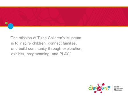 """The mission of Tulsa Children's Museum is to inspire children, connect families, and build community through exploration, exhibits, programming, and PLAY."""