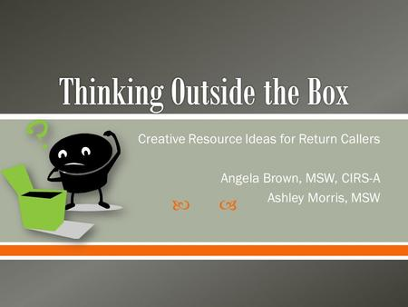  Creative Resource Ideas for Return Callers Angela Brown, MSW, CIRS-A Ashley Morris, MSW.