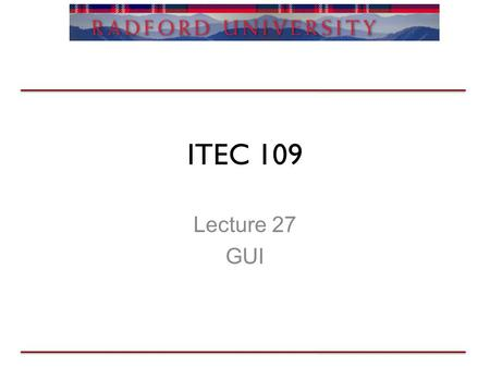 ITEC 109 Lecture 27 GUI. GUIs Review Sounds –Arrays hold sample values –Creating a keyboard –Sound effects Homework 3 –The big two –Due after break –Lab.