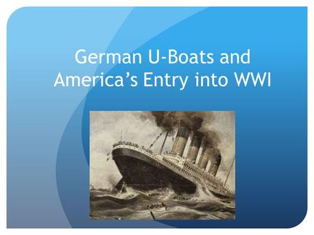 German U-Boats and America's Entry into WWI. Germany and Unrestricted Submarine Warfare Announced on January 9 th, 1917 Germans were desperate as the.