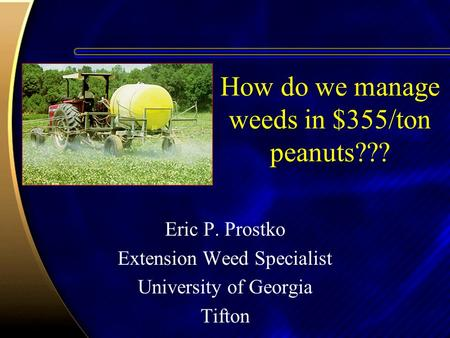 How do we manage weeds in $355/ton peanuts??? Eric P. Prostko Extension Weed Specialist University of Georgia Tifton.