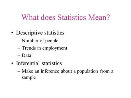 What does Statistics Mean? Descriptive statistics –Number of people –Trends in employment –Data Inferential statistics –Make an inference about a population.