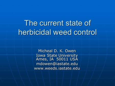 The current state of herbicidal weed control Micheal D. K. Owen Iowa State University Ames, IA 50011 USA
