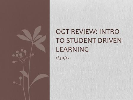 1/30/12 OGT REVIEW: INTRO TO STUDENT DRIVEN LEARNING.