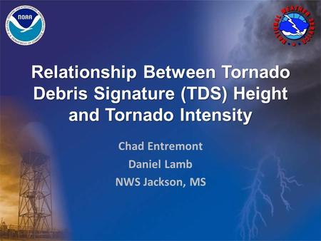 Relationship Between Tornado Debris Signature (TDS) Height and Tornado Intensity Chad Entremont Daniel Lamb NWS Jackson, MS.
