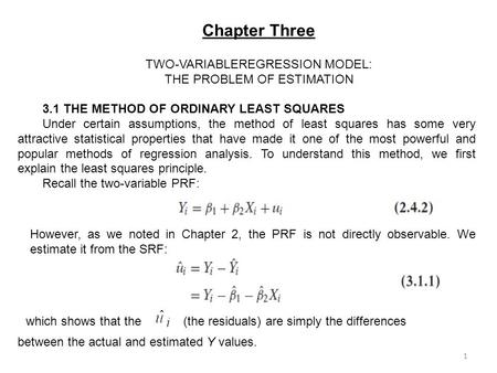 Chapter Three TWO-VARIABLEREGRESSION MODEL: THE PROBLEM OF ESTIMATION 3.1 THE METHOD OF ORDINARY LEAST SQUARES Under certain assumptions, the method of.